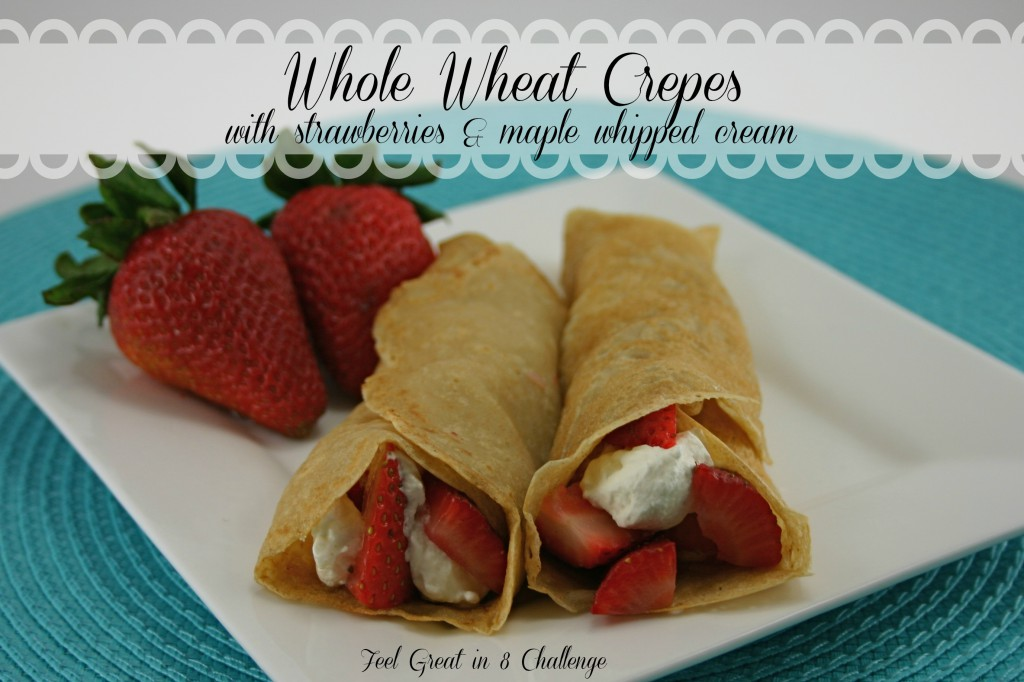Whole Wheat Crepes {with strawberries & homemade maple whipped cream!} | Feel Great in 8
