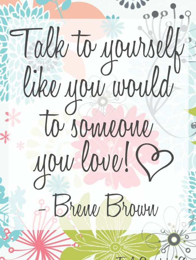 Talk to yourself like you would to someone you love!