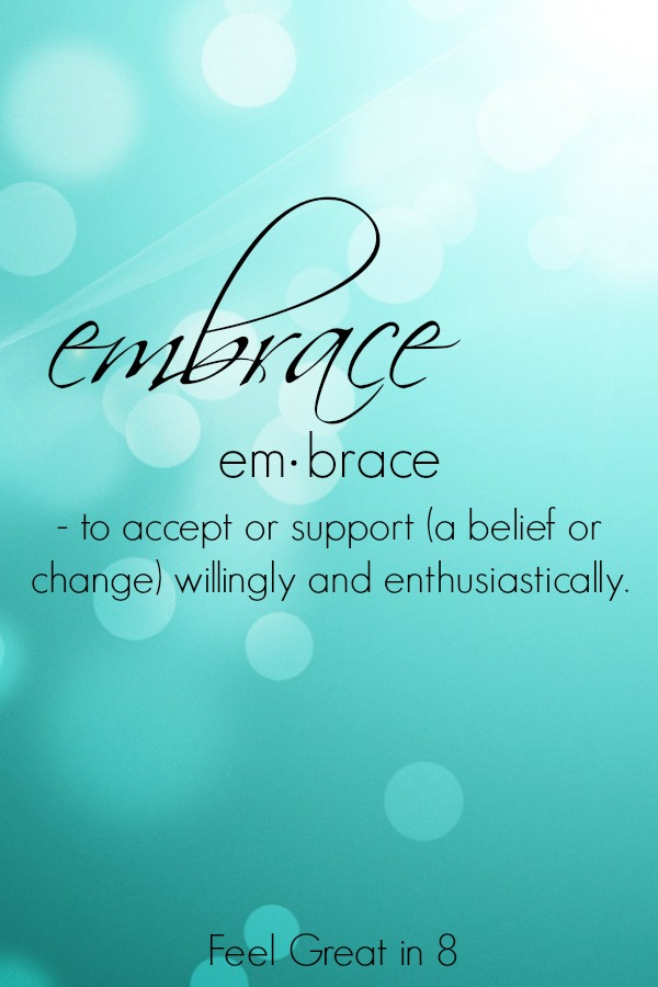 My One Little Word of 2015 - Embrace | Embrace change, embrace the busy, embrace each new day, and embrace who I am! | Feel Great in 8